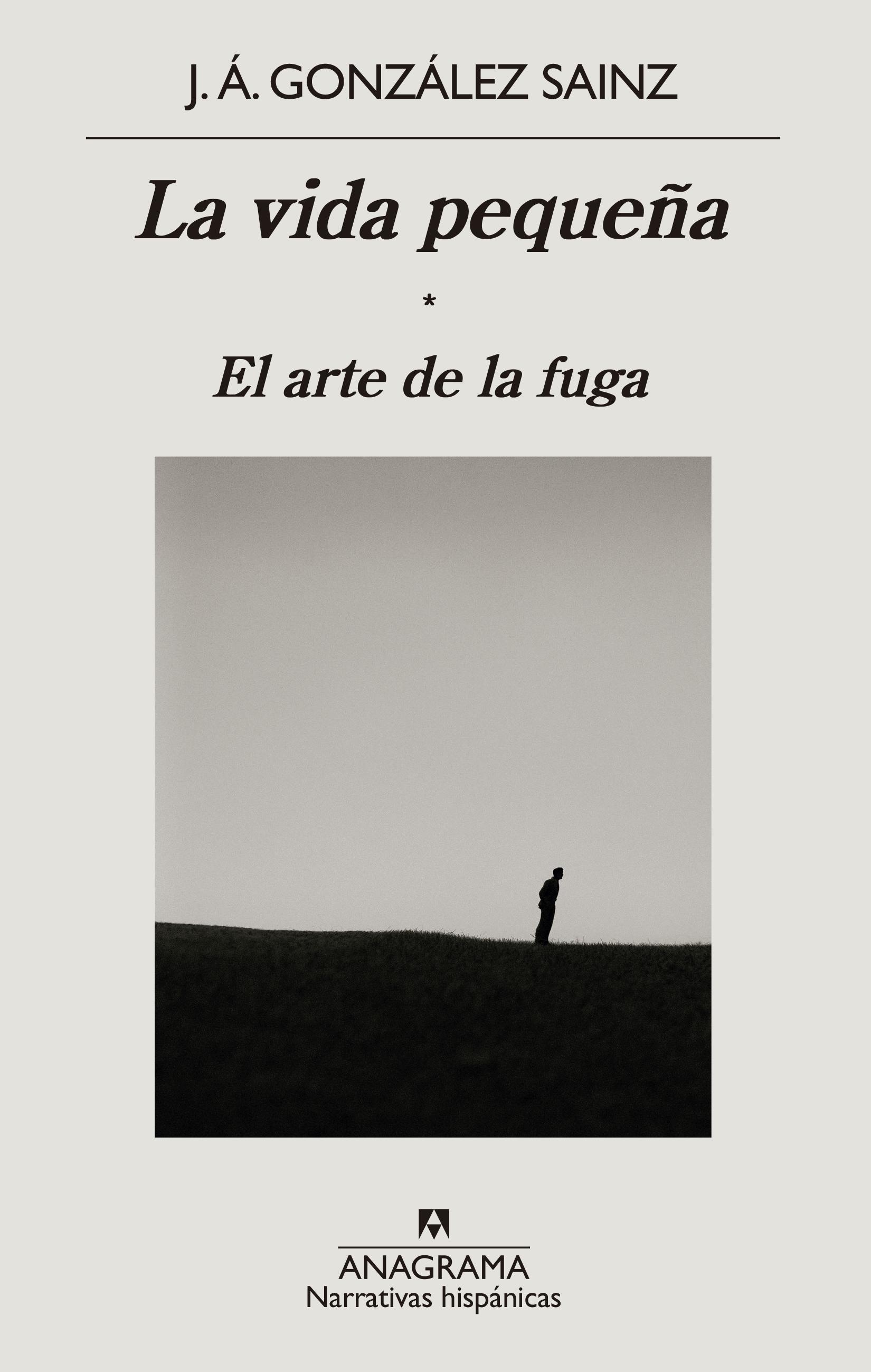 portada 'La vida pequeña. El arte de la fuga', J.A. GONZÁLEZ SAINZ. EDITORIAL ANAGRAMA